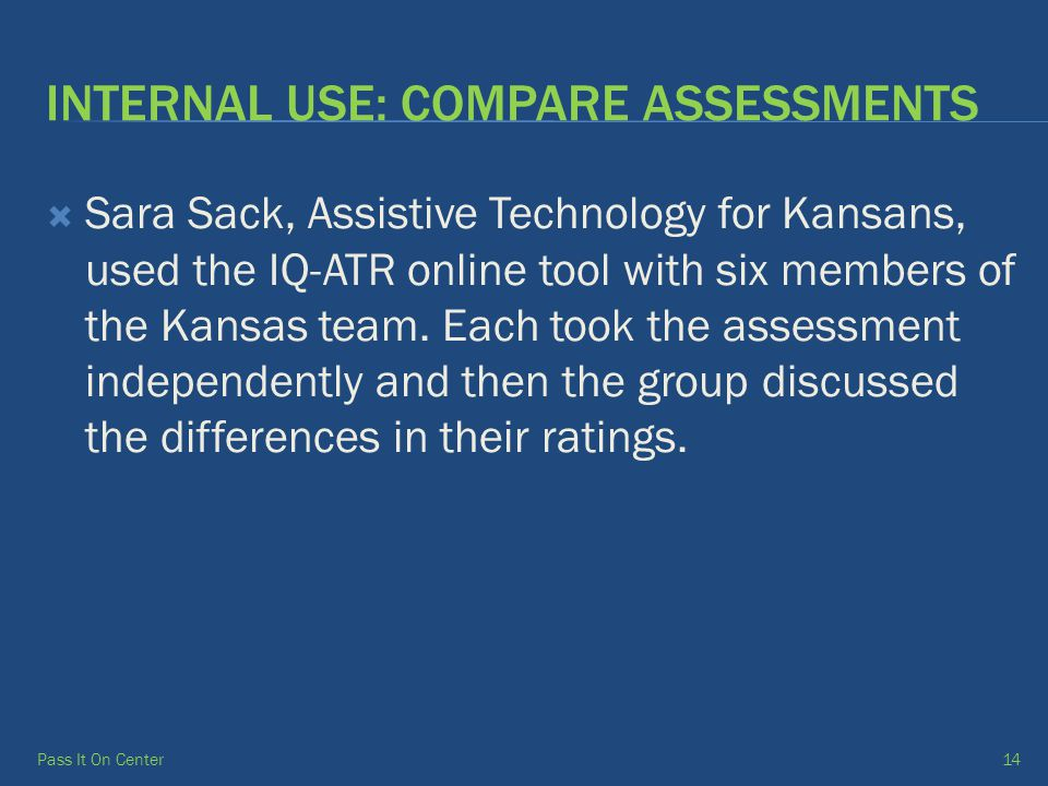 INTERNAL USE: COMPARE ASSESSMENTS  Sara Sack, Assistive Technology for Kansans, used the IQ-ATR online tool with six members of the Kansas team.