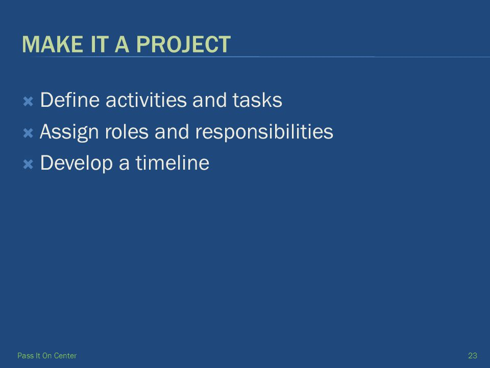 MAKE IT A PROJECT  Define activities and tasks  Assign roles and responsibilities  Develop a timeline Pass It On Center23
