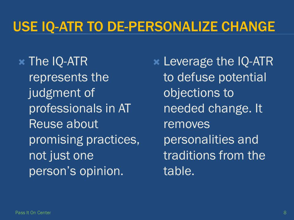 USE IQ-ATR TO DE-PERSONALIZE CHANGE  The IQ-ATR represents the judgment of professionals in AT Reuse about promising practices, not just one person's opinion.