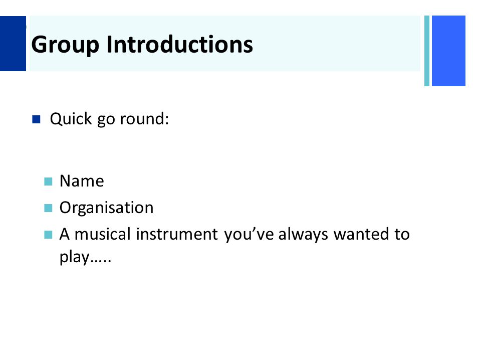 + Group Introductions Quick go round: Name Organisation A musical instrument you've always wanted to play…..