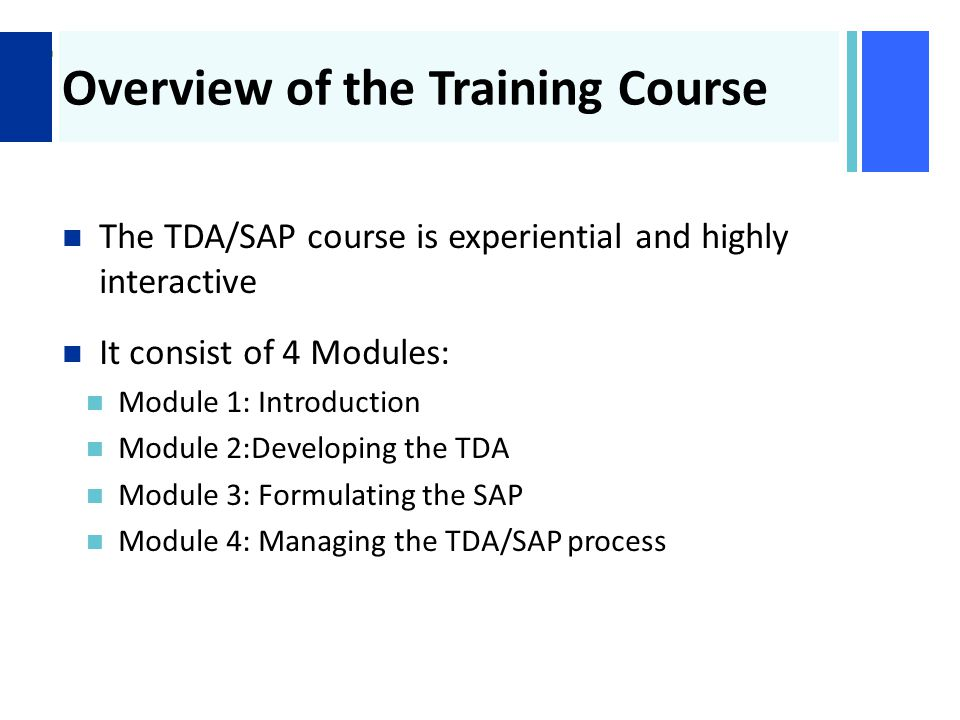 + Overview of the Training Course The TDA/SAP course is experiential and highly interactive It consist of 4 Modules: Module 1: Introduction Module 2:Developing the TDA Module 3: Formulating the SAP Module 4: Managing the TDA/SAP process