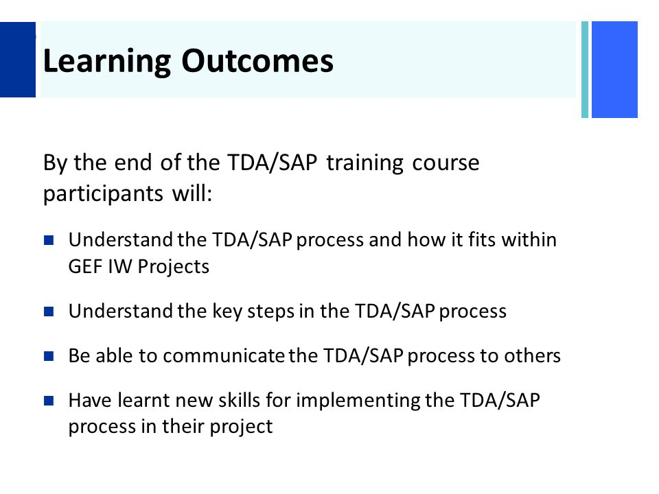 + Learning Outcomes By the end of the TDA/SAP training course participants will: Understand the TDA/SAP process and how it fits within GEF IW Projects Understand the key steps in the TDA/SAP process Be able to communicate the TDA/SAP process to others Have learnt new skills for implementing the TDA/SAP process in their project