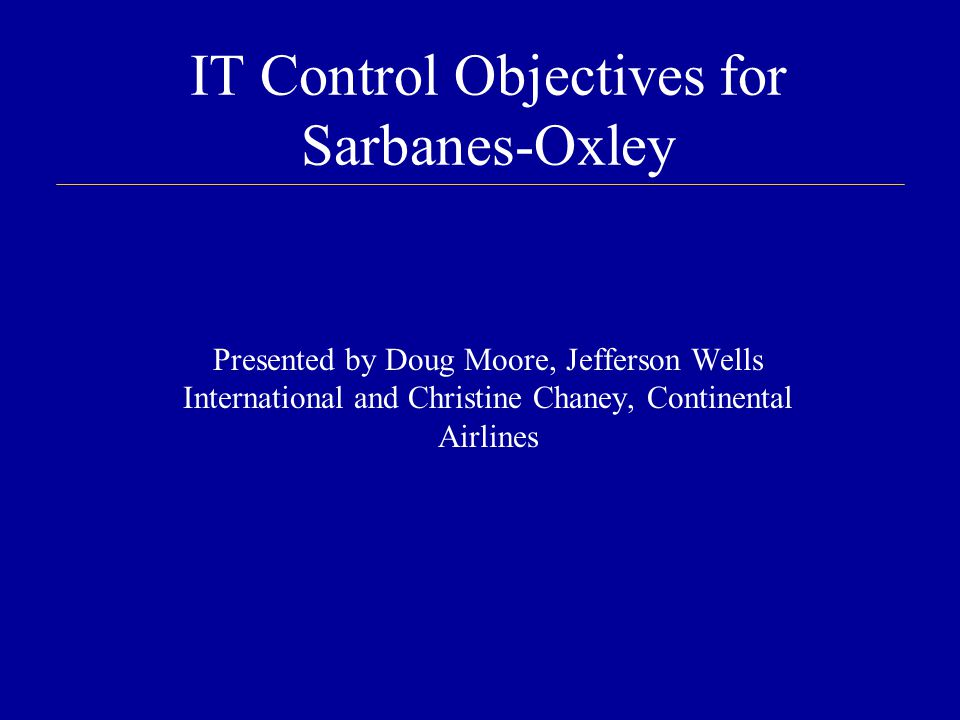 IT Control Objectives for Sarbanes-Oxley Presented by Doug Moore, Jefferson Wells International and Christine Chaney, Continental Airlines