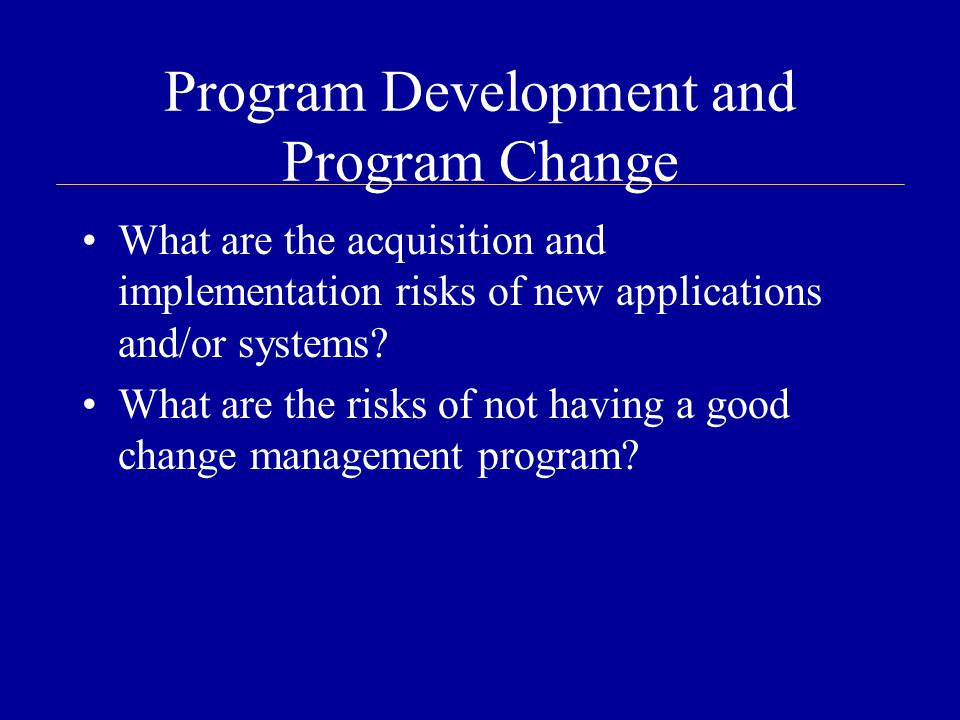 Program Development and Program Change What are the acquisition and implementation risks of new applications and/or systems.