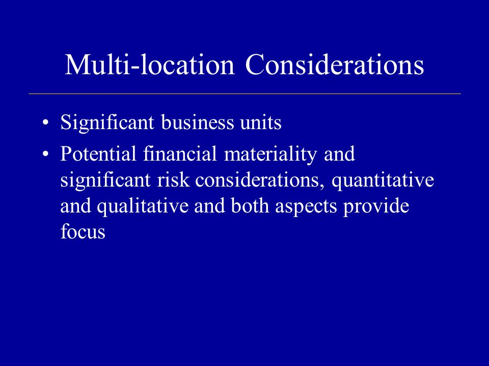 Multi-location Considerations Significant business units Potential financial materiality and significant risk considerations, quantitative and qualitative and both aspects provide focus