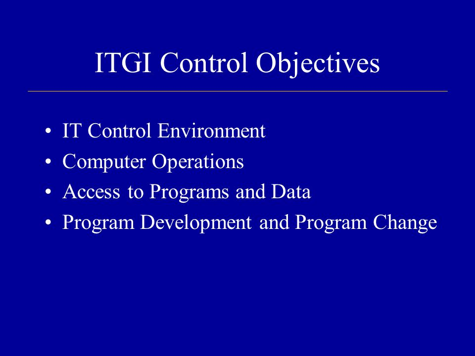 ITGI Control Objectives IT Control Environment Computer Operations Access to Programs and Data Program Development and Program Change