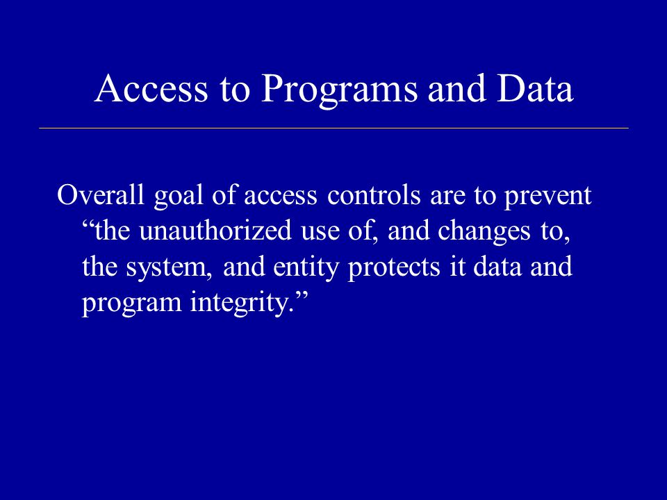 Access to Programs and Data Overall goal of access controls are to prevent the unauthorized use of, and changes to, the system, and entity protects it data and program integrity.