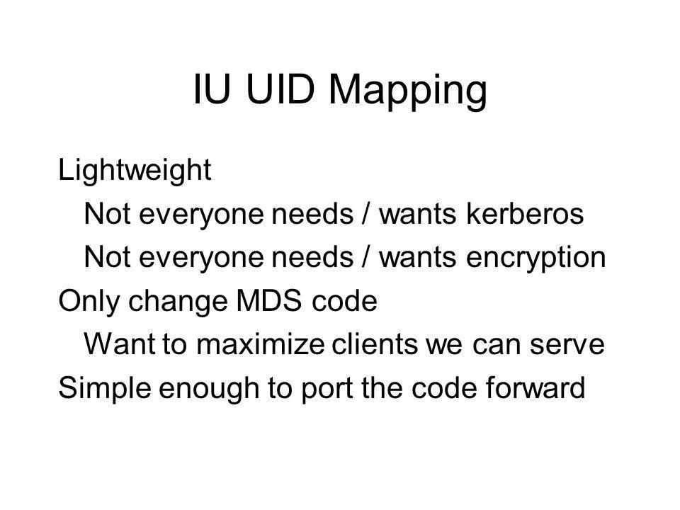 IU UID Mapping Lightweight Not everyone needs / wants kerberos Not everyone needs / wants encryption Only change MDS code Want to maximize clients we can serve Simple enough to port the code forward