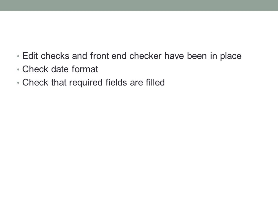 Edit checks and front end checker have been in place Check date format Check that required fields are filled