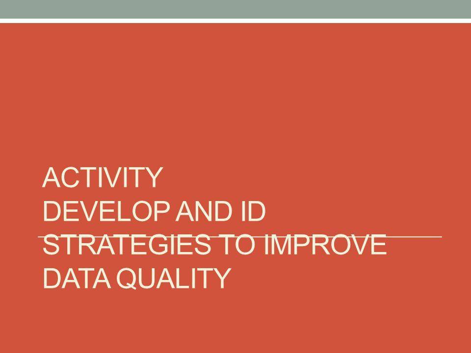 ACTIVITY DEVELOP AND ID STRATEGIES TO IMPROVE DATA QUALITY