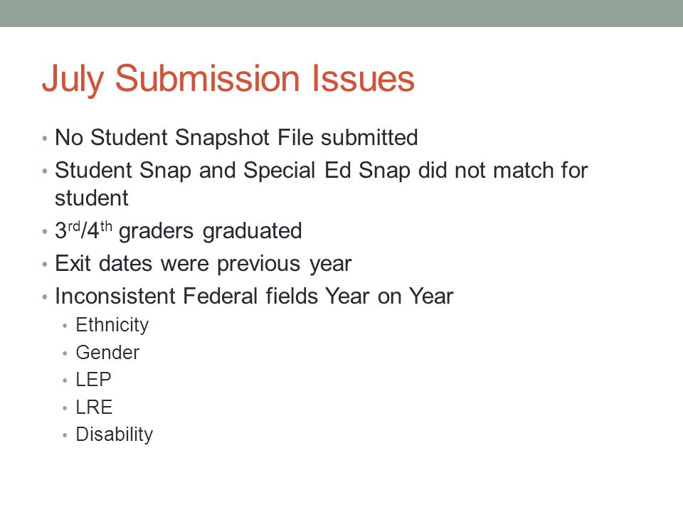 July Submission Issues No Student Snapshot File submitted Student Snap and Special Ed Snap did not match for student 3 rd /4 th graders graduated Exit dates were previous year Inconsistent Federal fields Year on Year Ethnicity Gender LEP LRE Disability