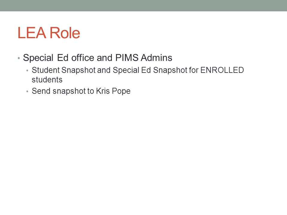LEA Role Special Ed office and PIMS Admins Student Snapshot and Special Ed Snapshot for ENROLLED students Send snapshot to Kris Pope