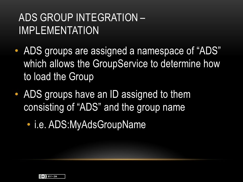 ADS GROUP INTEGRATION – IMPLEMENTATION ADS groups are assigned a namespace of ADS which allows the GroupService to determine how to load the Group ADS groups have an ID assigned to them consisting of ADS and the group name i.e.
