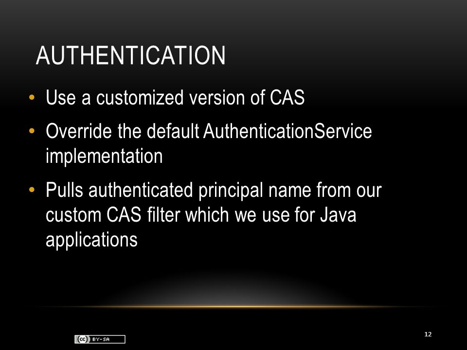 AUTHENTICATION Use a customized version of CAS Override the default AuthenticationService implementation Pulls authenticated principal name from our custom CAS filter which we use for Java applications 12
