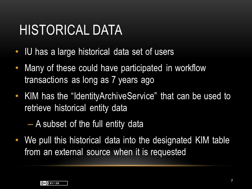 HISTORICAL DATA IU has a large historical data set of users Many of these could have participated in workflow transactions as long as 7 years ago KIM has the IdentityArchiveService that can be used to retrieve historical entity data – A subset of the full entity data We pull this historical data into the designated KIM table from an external source when it is requested 7