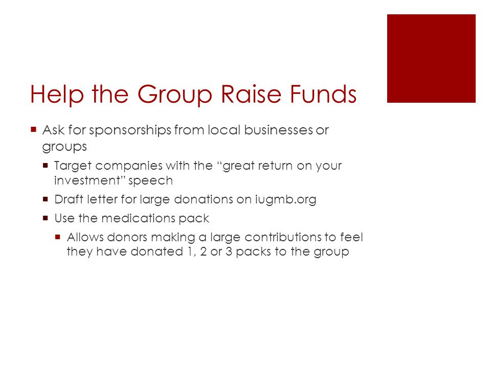 Help the Group Raise Funds  Ask for sponsorships from local businesses or groups  Target companies with the great return on your investment speech  Draft letter for large donations on iugmb.org  Use the medications pack  Allows donors making a large contributions to feel they have donated 1, 2 or 3 packs to the group