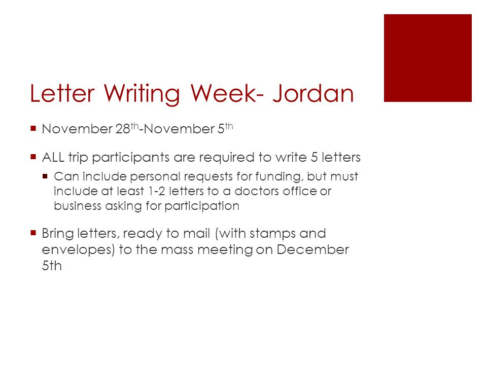 Letter Writing Week- Jordan  November 28 th -November 5 th  ALL trip participants are required to write 5 letters  Can include personal requests for funding, but must include at least 1-2 letters to a doctors office or business asking for participation  Bring letters, ready to mail (with stamps and envelopes) to the mass meeting on December 5th