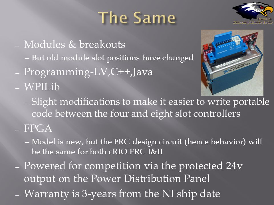 – Modules & breakouts – But old module slot positions have changed – Programming-LV,C++,Java – WPILib – Slight modifications to make it easier to write portable code between the four and eight slot controllers – FPGA – Model is new, but the FRC design circuit (hence behavior) will be the same for both cRIO FRC I&II – Powered for competition via the protected 24v output on the Power Distribution Panel – Warranty is 3-years from the NI ship date