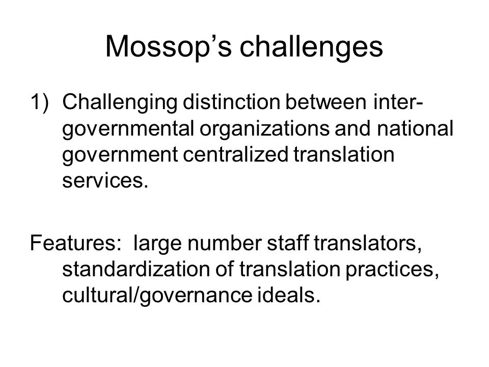 Mossop's challenges 1)Challenging distinction between inter- governmental organizations and national government centralized translation services.