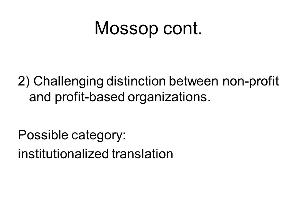 Mossop cont. 2) Challenging distinction between non-profit and profit-based organizations.