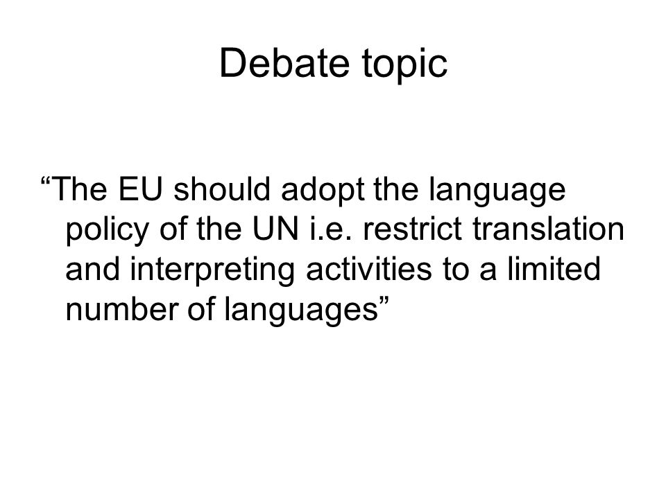 Debate topic The EU should adopt the language policy of the UN i.e.
