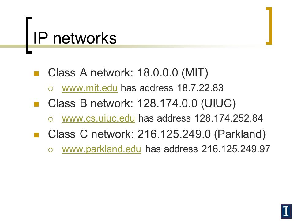 IP networks Class A network: 18.0.0.0 (MIT)  www.mit.edu has address 18.7.22.83 www.mit.edu Class B network: 128.174.0.0 (UIUC)  www.cs.uiuc.edu has address 128.174.252.84 www.cs.uiuc.edu Class C network: 216.125.249.0 (Parkland)  www.parkland.edu has address 216.125.249.97 www.parkland.edu