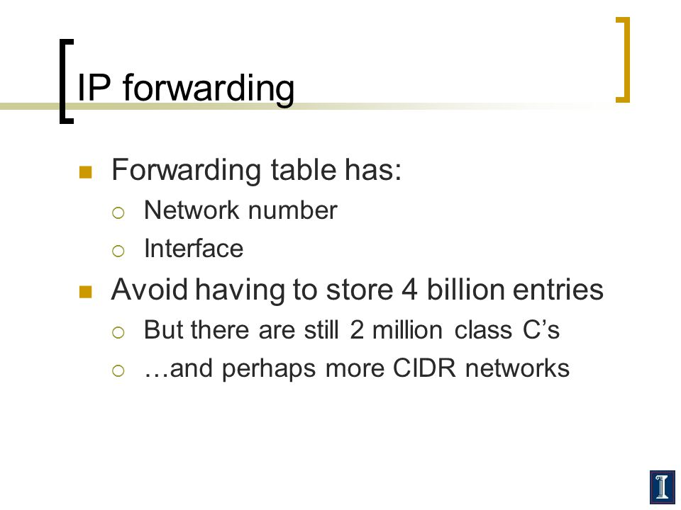IP forwarding Forwarding table has:  Network number  Interface Avoid having to store 4 billion entries  But there are still 2 million class C's  …and perhaps more CIDR networks