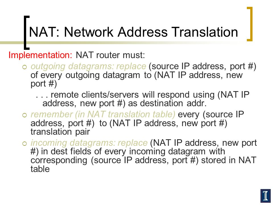 NAT: Network Address Translation Implementation: NAT router must:  outgoing datagrams: replace (source IP address, port #) of every outgoing datagram to (NAT IP address, new port #)...