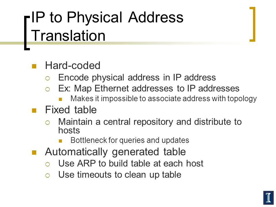 IP to Physical Address Translation Hard-coded  Encode physical address in IP address  Ex: Map Ethernet addresses to IP addresses Makes it impossible to associate address with topology Fixed table  Maintain a central repository and distribute to hosts Bottleneck for queries and updates Automatically generated table  Use ARP to build table at each host  Use timeouts to clean up table