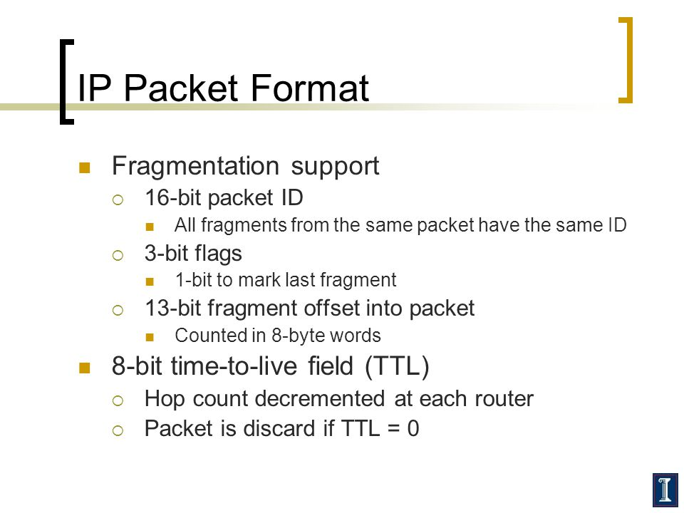 IP Packet Format Fragmentation support  16-bit packet ID All fragments from the same packet have the same ID  3-bit flags 1-bit to mark last fragment  13-bit fragment offset into packet Counted in 8-byte words 8-bit time-to-live field (TTL)  Hop count decremented at each router  Packet is discard if TTL = 0