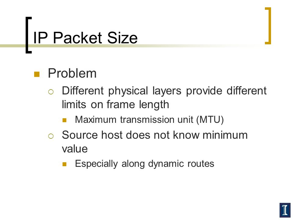 IP Packet Size Problem  Different physical layers provide different limits on frame length Maximum transmission unit (MTU)  Source host does not know minimum value Especially along dynamic routes