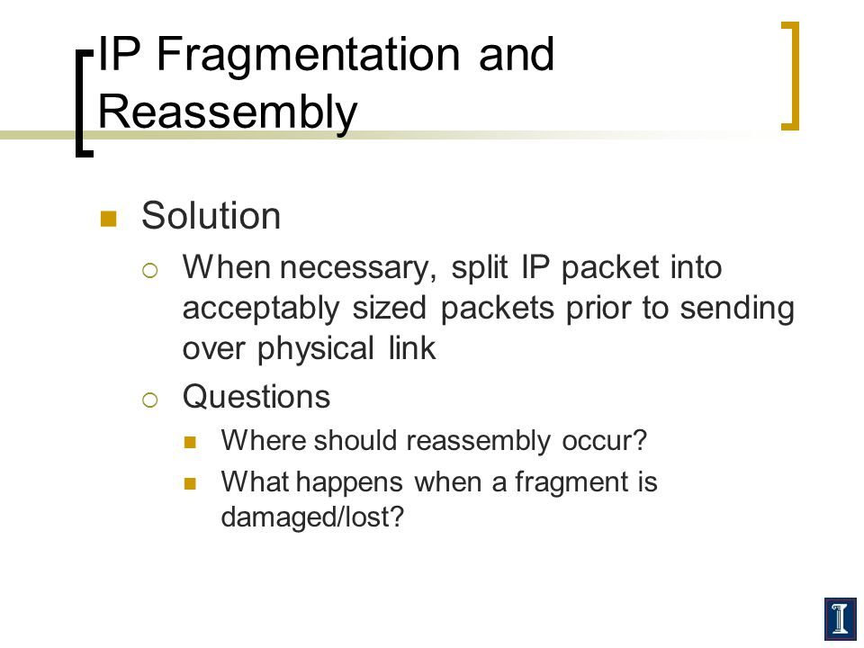 IP Fragmentation and Reassembly Solution  When necessary, split IP packet into acceptably sized packets prior to sending over physical link  Questions Where should reassembly occur.