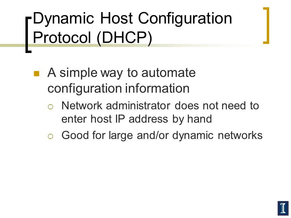 Dynamic Host Configuration Protocol (DHCP) A simple way to automate configuration information  Network administrator does not need to enter host IP address by hand  Good for large and/or dynamic networks