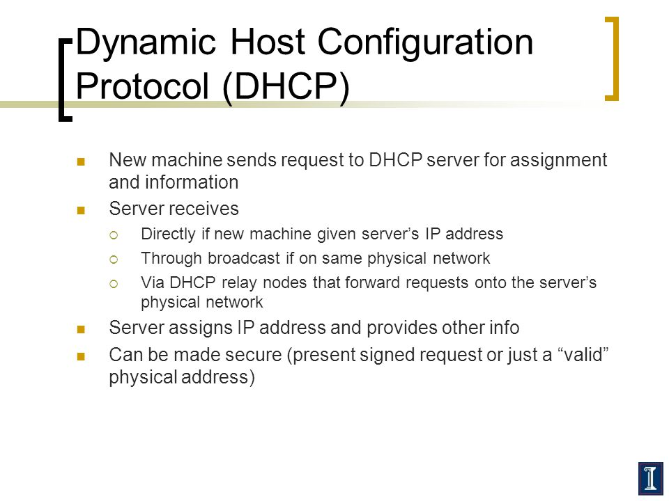 Dynamic Host Configuration Protocol (DHCP) New machine sends request to DHCP server for assignment and information Server receives  Directly if new machine given server's IP address  Through broadcast if on same physical network  Via DHCP relay nodes that forward requests onto the server's physical network Server assigns IP address and provides other info Can be made secure (present signed request or just a valid physical address)