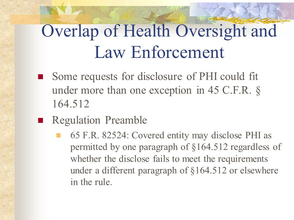 Overlap of Health Oversight and Law Enforcement Some requests for disclosure of PHI could fit under more than one exception in 45 C.F.R.