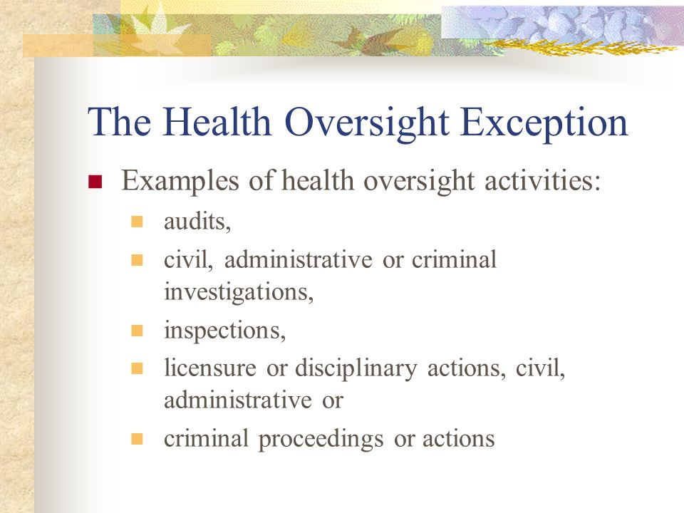 The Health Oversight Exception Examples of health oversight activities: audits, civil, administrative or criminal investigations, inspections, licensure or disciplinary actions, civil, administrative or criminal proceedings or actions
