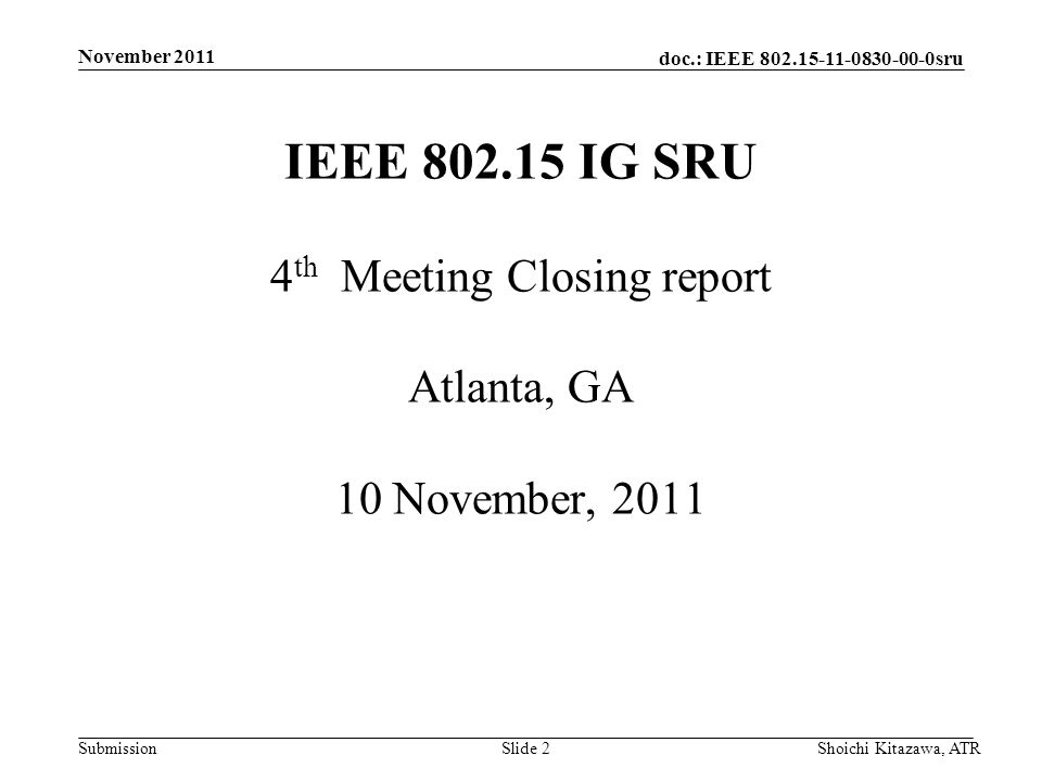doc.: IEEE 802.15-11-0830-00-0sru Submission November 2011 Shoichi Kitazawa, ATRSlide 2 IEEE 802.15 IG SRU 4 th Meeting Closing report Atlanta, GA 10 November, 2011