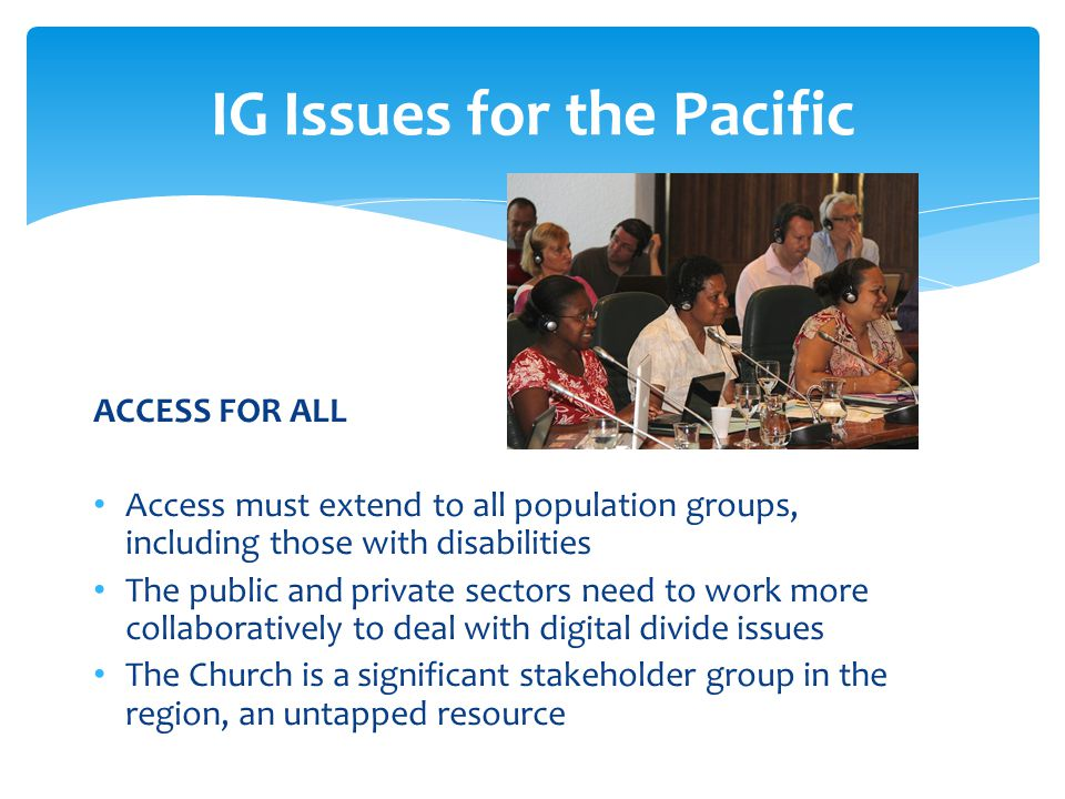 ACCESS FOR ALL Access must extend to all population groups, including those with disabilities The public and private sectors need to work more collaboratively to deal with digital divide issues The Church is a significant stakeholder group in the region, an untapped resource IG Issues for the Pacific