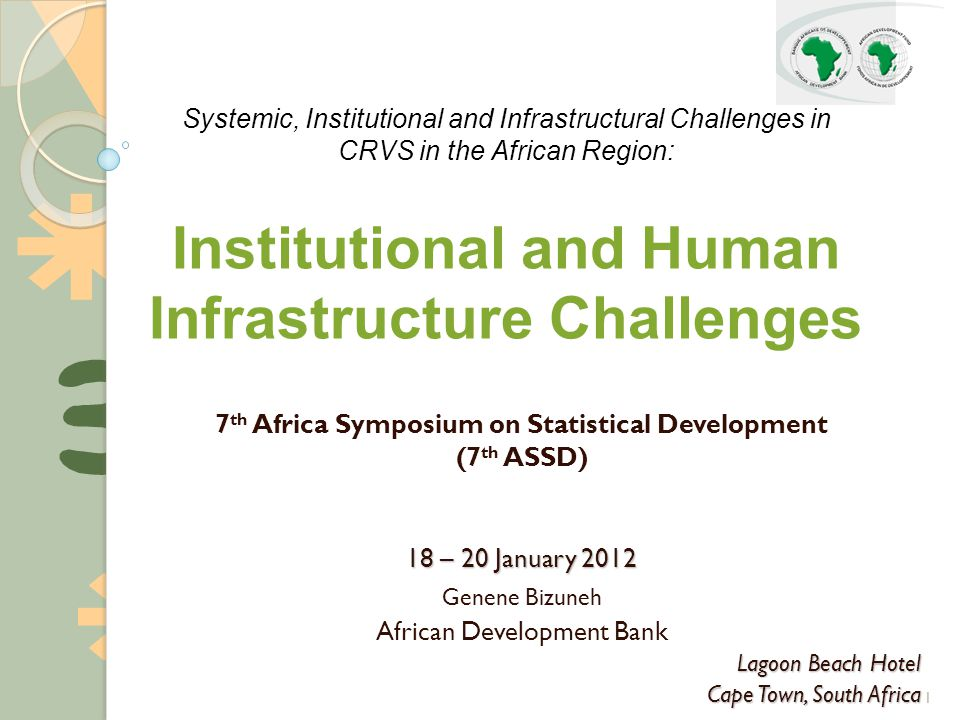 1 7 th Africa Symposium on Statistical Development (7 th ASSD) 18 – 20 January 2012 Genene Bizuneh African Development Bank Lagoon Beach Hotel Cape Town, South Africa Systemic, Institutional and Infrastructural Challenges in CRVS in the African Region: Institutional and Human Infrastructure Challenges