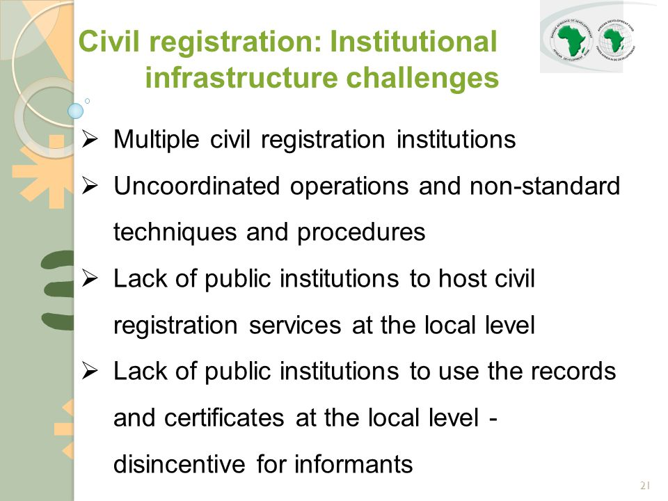 21  Multiple civil registration institutions  Uncoordinated operations and non-standard techniques and procedures  Lack of public institutions to host civil registration services at the local level  Lack of public institutions to use the records and certificates at the local level - disincentive for informants Civil registration: Institutional infrastructure challenges