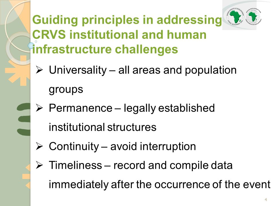 4  Universality – all areas and population groups  Permanence – legally established institutional structures  Continuity – avoid interruption  Timeliness – record and compile data immediately after the occurrence of the event Guiding principles in addressing CRVS institutional and human infrastructure challenges