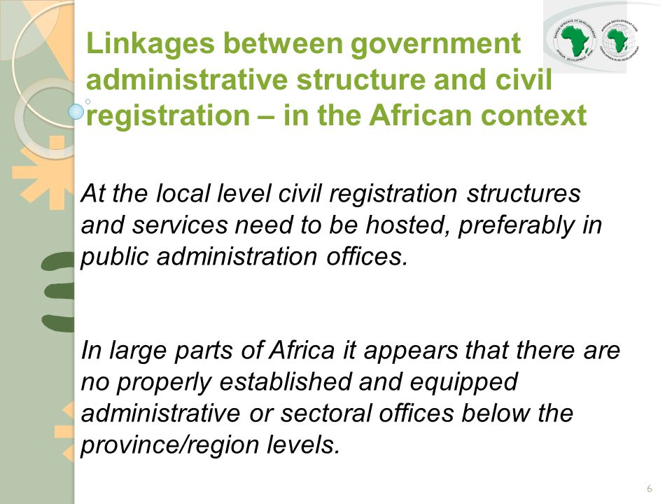 6 Linkages between government administrative structure and civil registration – in the African context At the local level civil registration structures and services need to be hosted, preferably in public administration offices.