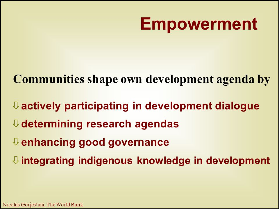 12 Nicolas Gorjestani, The World Bank  actively participating in development dialogue  determining research agendas  enhancing good governance  integrating indigenous knowledge in development Empowerment Communities shape own development agenda by