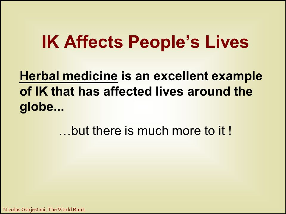 4 Nicolas Gorjestani, The World Bank IK Affects People's Lives Herbal medicine is an excellent example of IK that has affected lives around the globe...