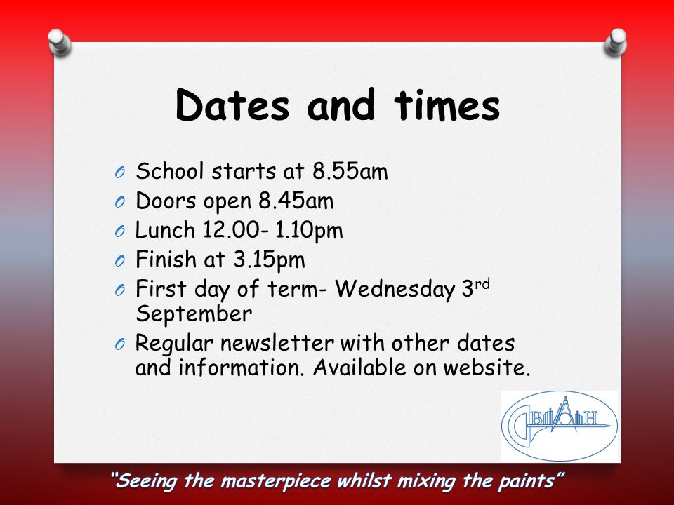 Dates and times O School starts at 8.55am O Doors open 8.45am O Lunch 12.00- 1.10pm O Finish at 3.15pm O First day of term- Wednesday 3 rd September O Regular newsletter with other dates and information.