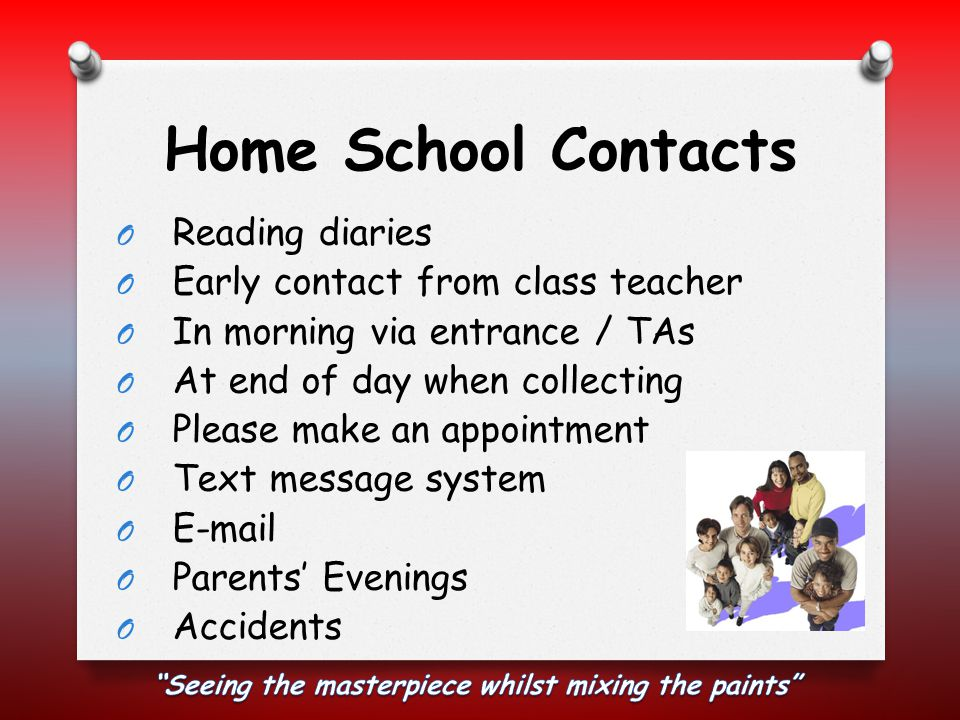 Home School Contacts O Reading diaries O Early contact from class teacher O In morning via entrance / TAs O At end of day when collecting O Please make an appointment O Text message system O E-mail O Parents' Evenings O Accidents