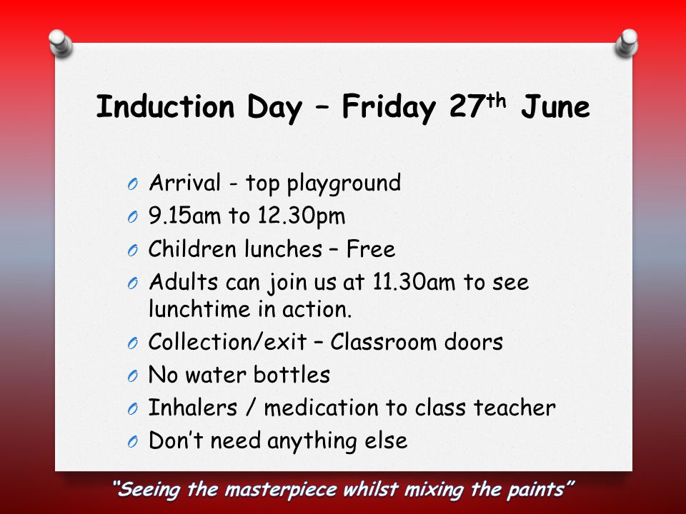 Induction Day – Friday 27 th June O Arrival - top playground O 9.15am to 12.30pm O Children lunches – Free O Adults can join us at 11.30am to see lunchtime in action.