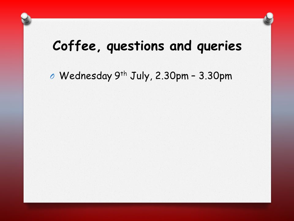Coffee, questions and queries O Wednesday 9 th July, 2.30pm – 3.30pm