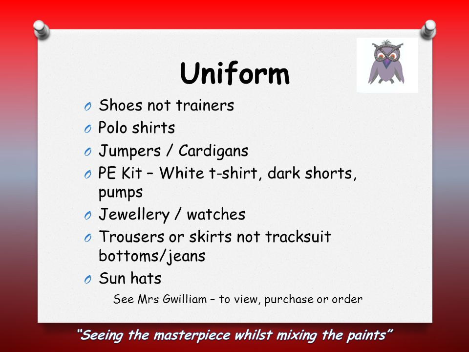 Uniform O Shoes not trainers O Polo shirts O Jumpers / Cardigans O PE Kit – White t-shirt, dark shorts, pumps O Jewellery / watches O Trousers or skirts not tracksuit bottoms/jeans O Sun hats See Mrs Gwilliam – to view, purchase or order