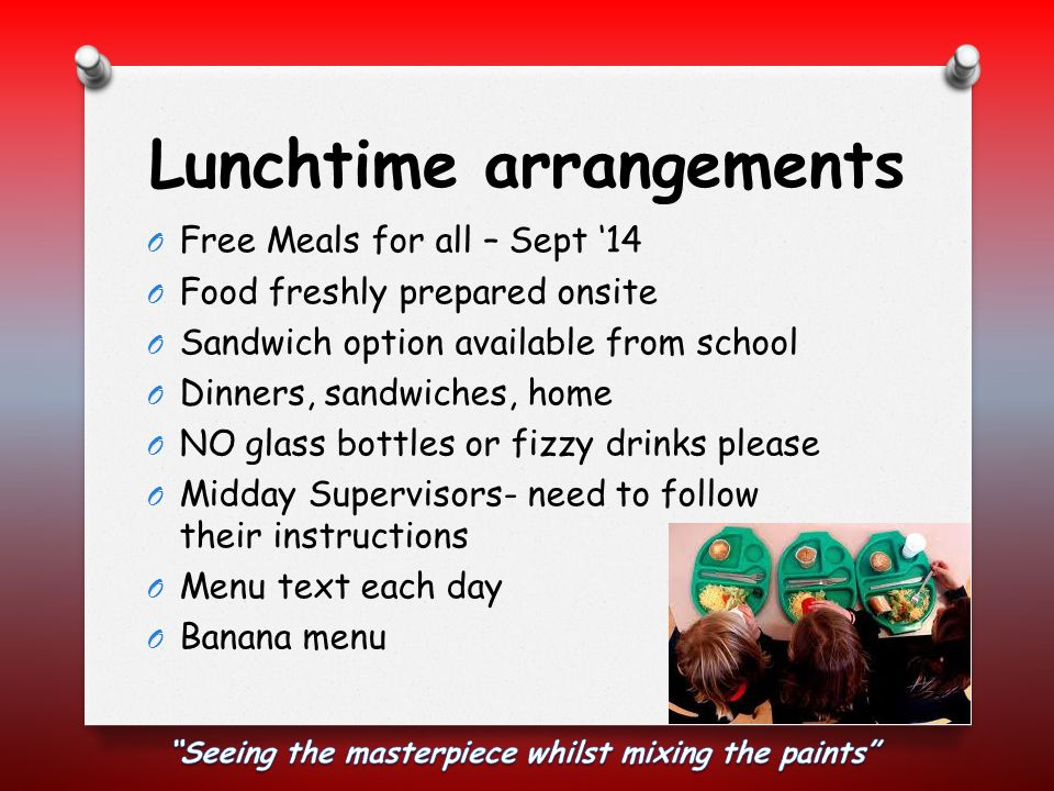 Lunchtime arrangements O Free Meals for all – Sept '14 O Food freshly prepared onsite O Sandwich option available from school O Dinners, sandwiches, home O NO glass bottles or fizzy drinks please O Midday Supervisors- need to follow their instructions O Menu text each day O Banana menu